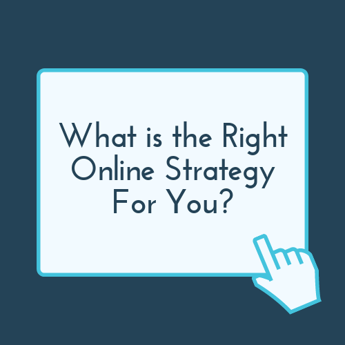 What Is The Right Online Strategy For You?